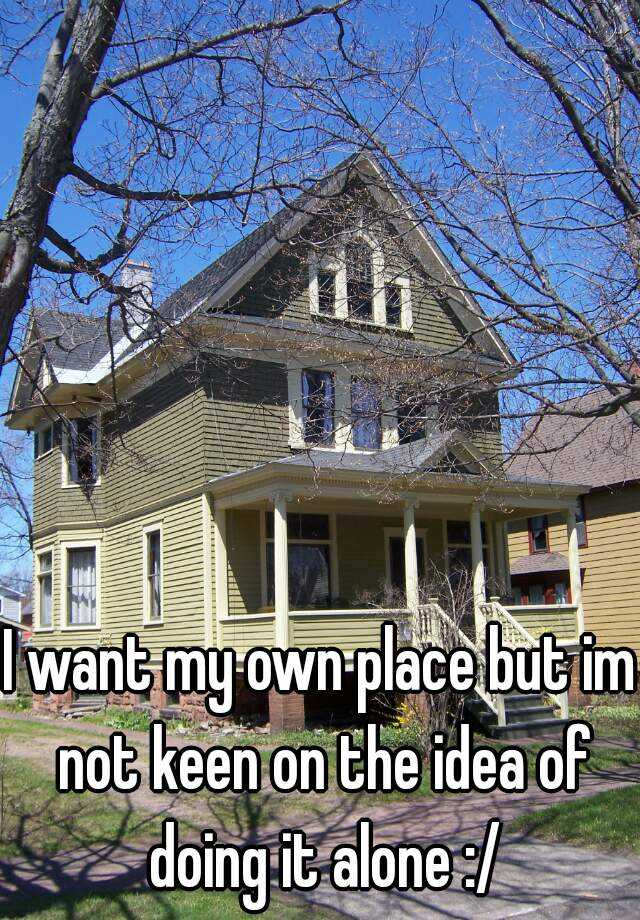 I want my own place but im not keen on the idea of doing it alone :/