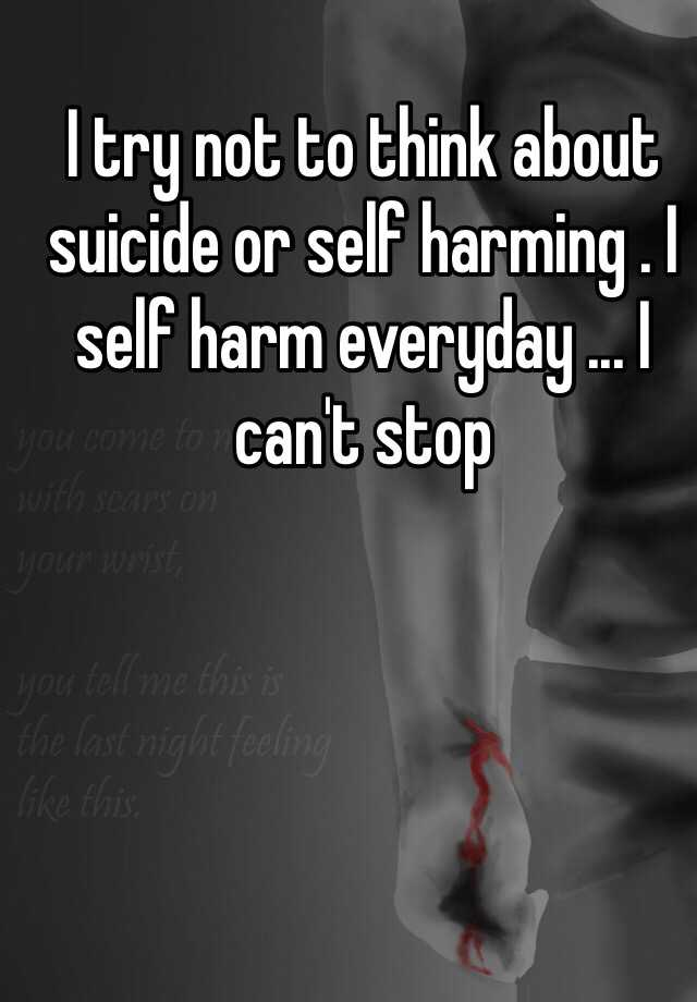 I try not to think about suicide or self harming . I self harm everyday ... I can't stop