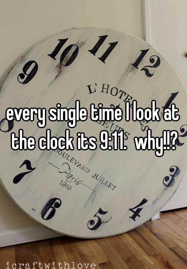 every single time I look at the clock its 9:11.  why!!?