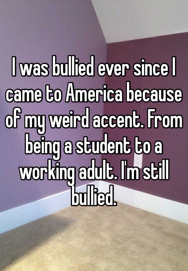 I was bullied ever since I came to America because of my weird accent. From being a student to a working adult. I'm still bullied.