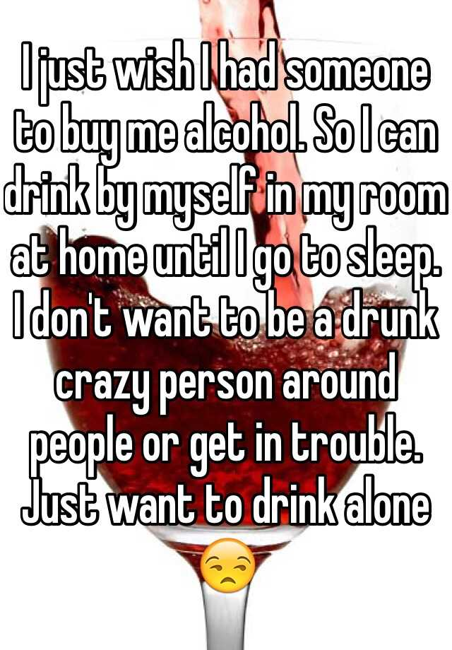 I just wish I had someone to buy me alcohol. So I can drink by myself in my room at home until I go to sleep. I don't want to be a drunk crazy person around people or get in trouble. Just want to drink alone 😒
