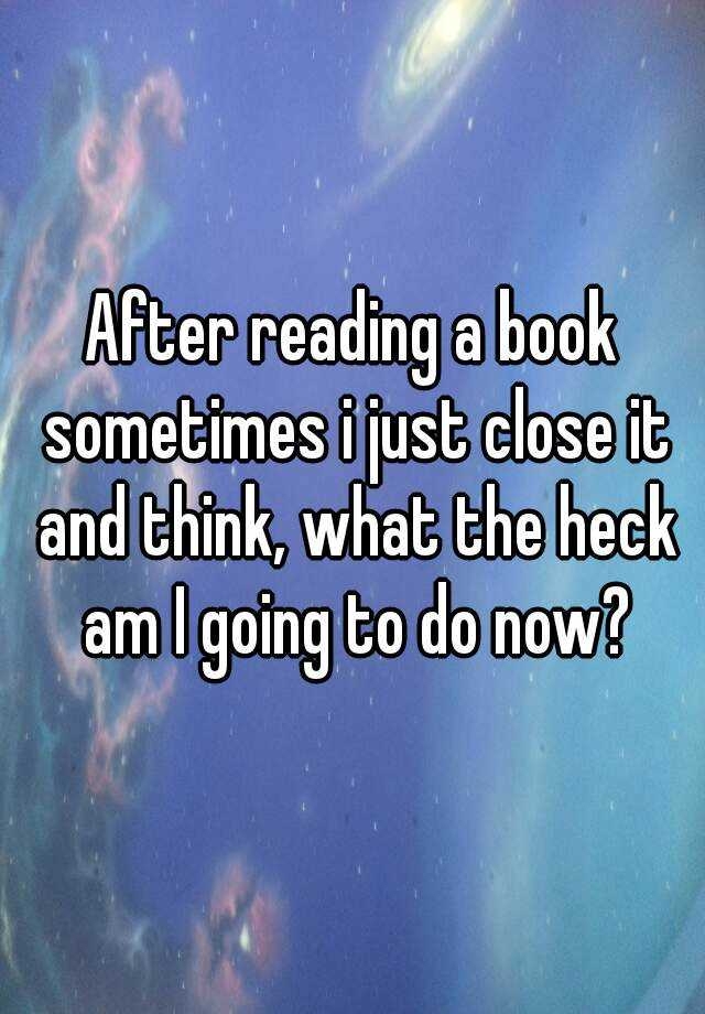 After reading a book sometimes i just close it and think, what the heck am I going to do now?