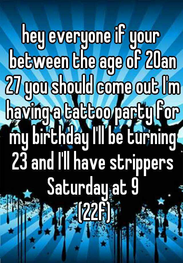 hey everyone if your between the age of 20an 27 you should come out I'm having a tattoo party for my birthday I'll be turning 23 and I'll have strippers Saturday at 9   (22f)