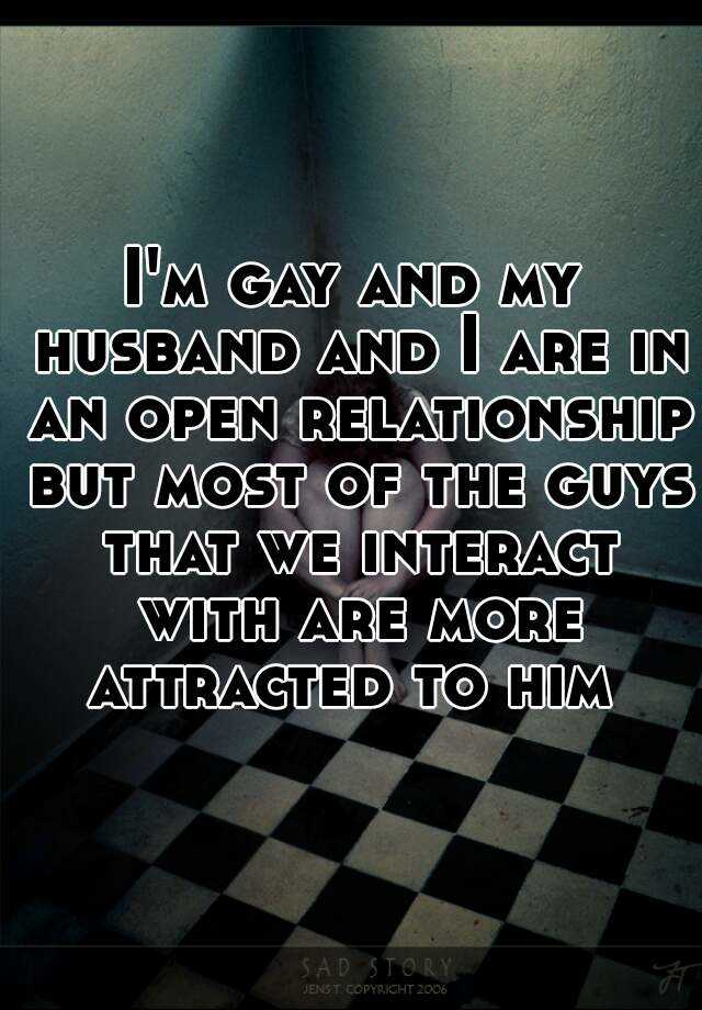 I'm gay and my husband and I are in an open relationship but most of the guys that we interact with are more attracted to him