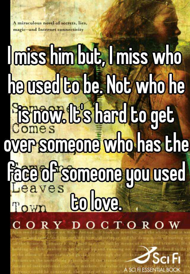 I miss him but, I miss who he used to be. Not who he is now. It's hard to get over someone who has the face of someone you used to love.