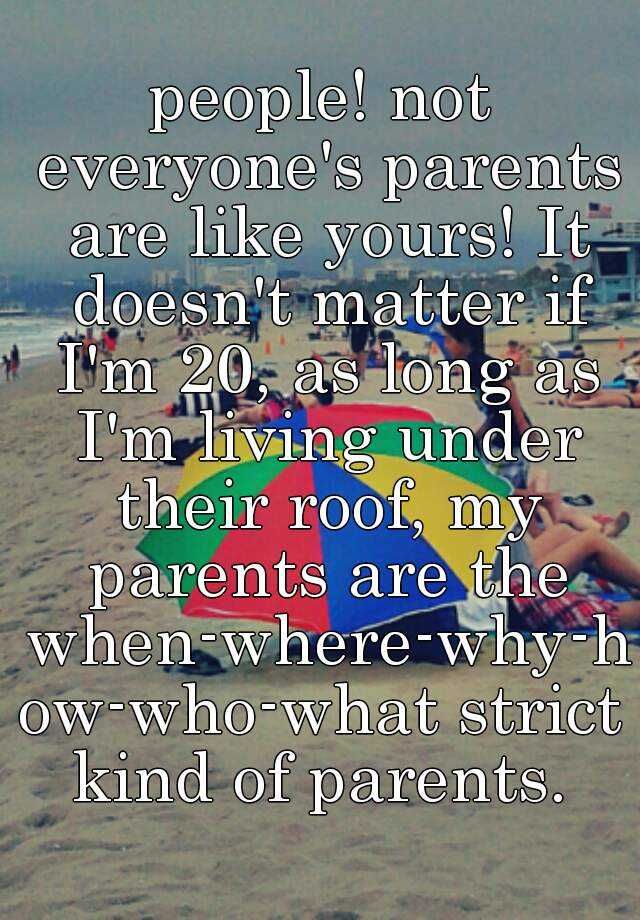 people! not everyone's parents are like yours! It doesn't matter if I'm 20, as long as I'm living under their roof, my parents are the when-where-why-how-who-what strict kind of parents.