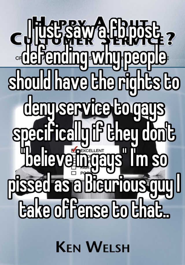 """I just saw a fb post defending why people should have the rights to deny service to gays specifically if they don't """"believe in gays"""" I'm so pissed as a Bicurious guy I take offense to that.."""