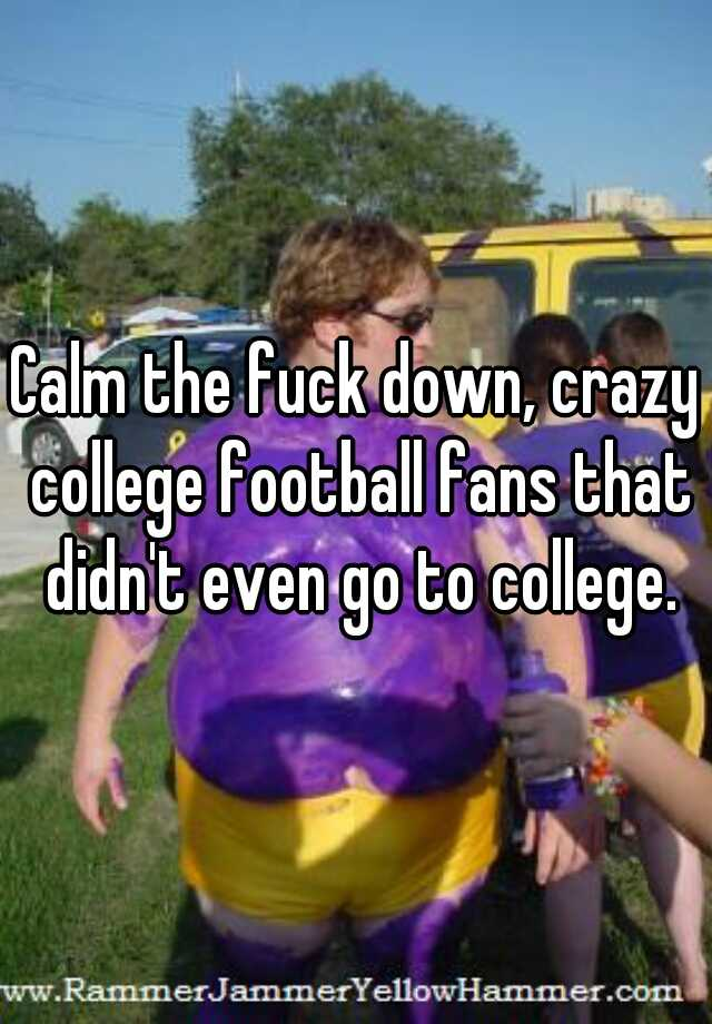 Calm the fuck down, crazy college football fans that didn't even go to college.