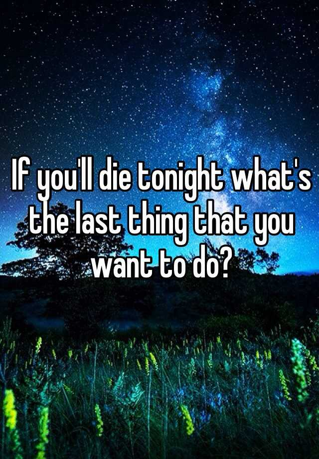 If you'll die tonight what's the last thing that you want to do?
