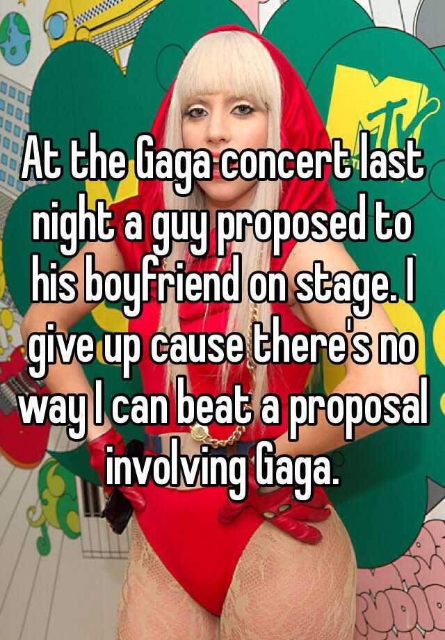 At the Gaga concert last night a guy proposed to his boyfriend on stage. I give up cause there's no way I can beat a proposal involving Gaga.