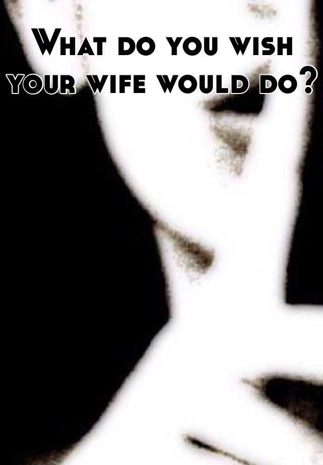 What do you wish your wife would do?