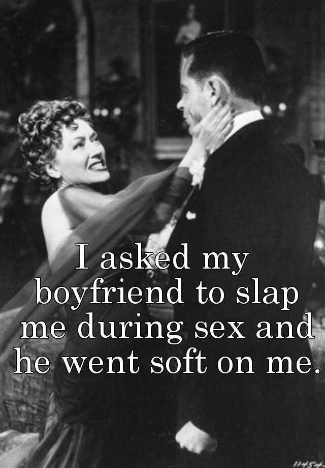 I asked my boyfriend to slap me during sex and he went soft on me.