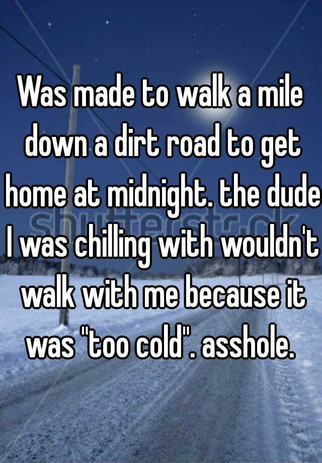"Was made to walk a mile down a dirt road to get home at midnight. the dude I was chilling with wouldn't walk with me because it was ""too cold"". asshole."