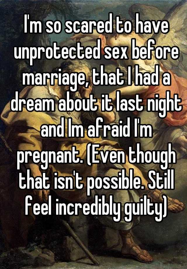 I'm so scared to have unprotected sex before marriage, that I had a dream about it last night and Im afraid I'm pregnant. (Even though that isn't possible. Still feel incredibly guilty)