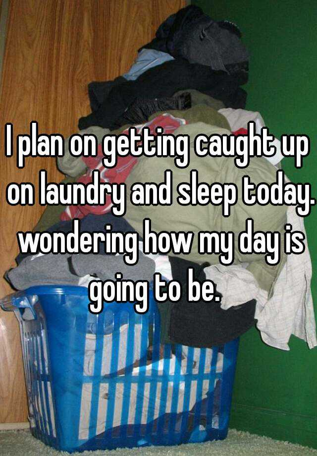 I plan on getting caught up on laundry and sleep today. wondering how my day is going to be.