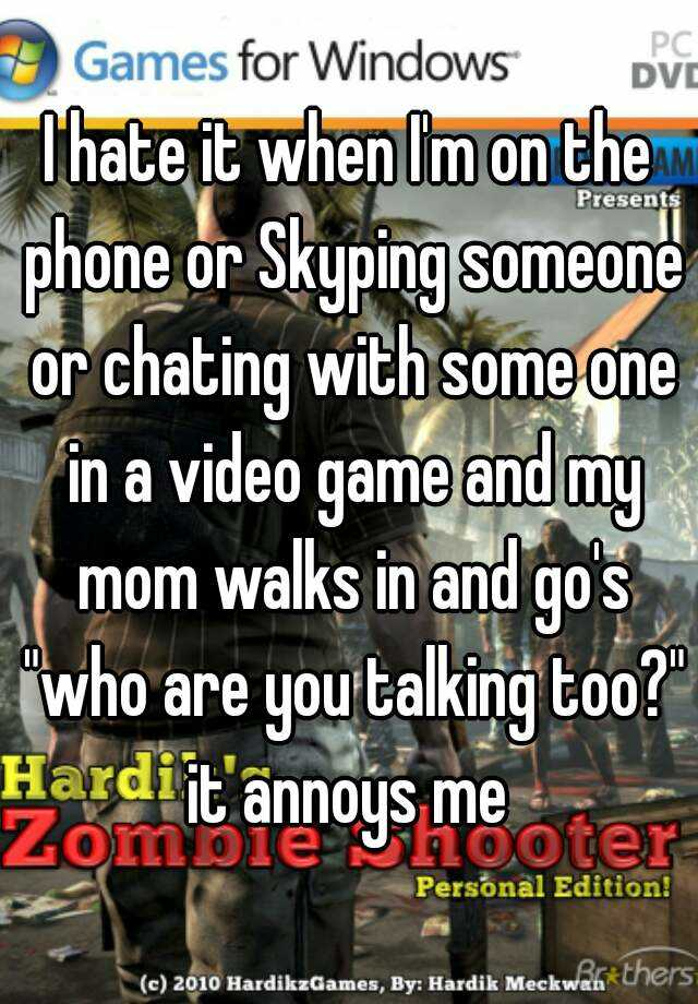 """I hate it when I'm on the phone or Skyping someone or chating with some one in a video game and my mom walks in and go's """"who are you talking too?"""" it annoys me"""