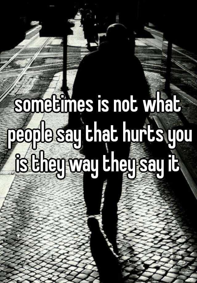 sometimes is not what people say that hurts you is they way they say it