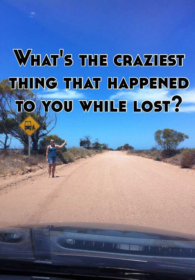 What's the craziest thing that happened to you while lost?