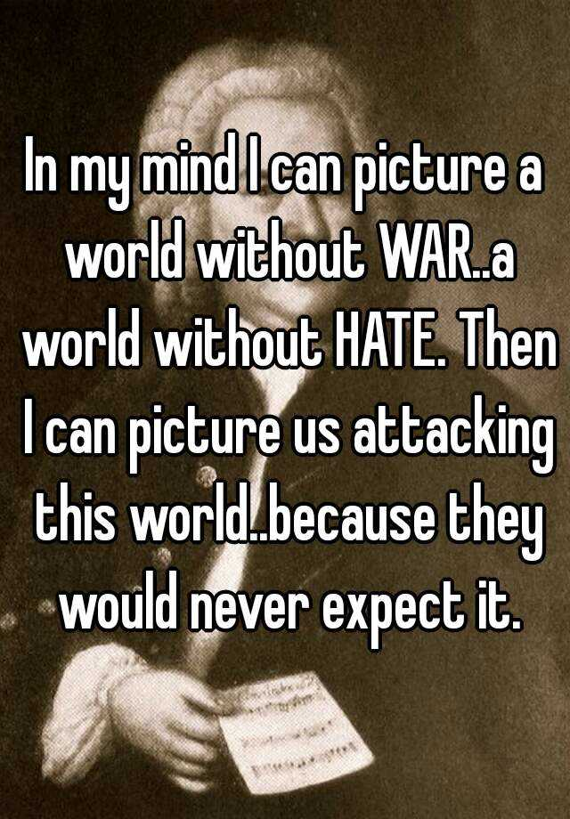 In my mind I can picture a world without WAR..a world without HATE. Then I can picture us attacking this world..because they would never expect it.