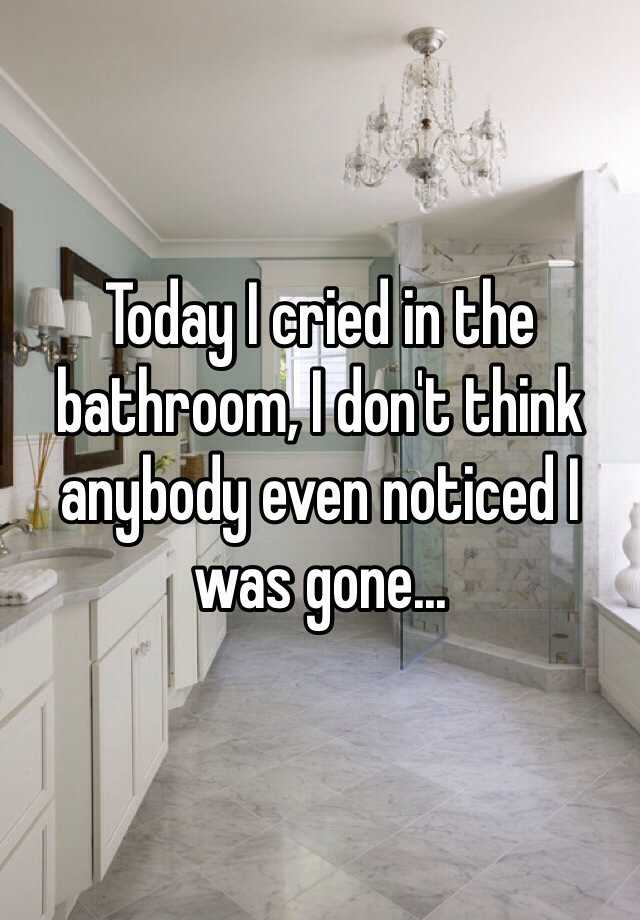 Today I cried in the bathroom, I don't think anybody even noticed I was gone...