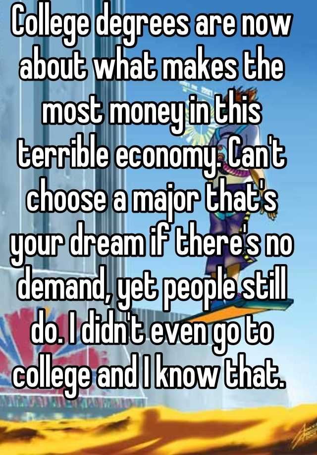 College degrees are now about what makes the most money in this terrible economy. Can't choose a major that's your dream if there's no demand, yet people still do. I didn't even go to college and I know that.