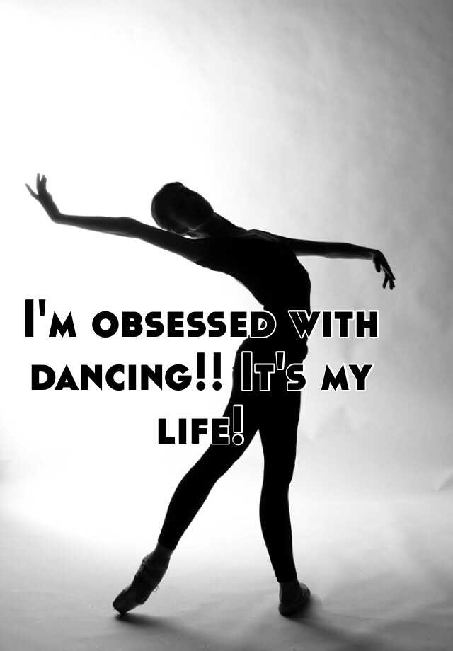 I'm obsessed with dancing!! It's my life!