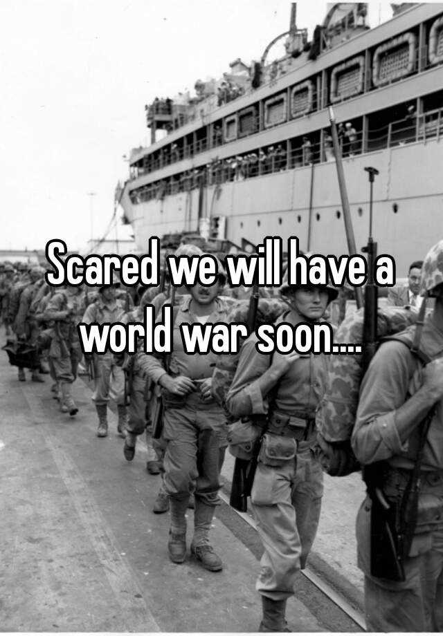 Scared we will have a world war soon....