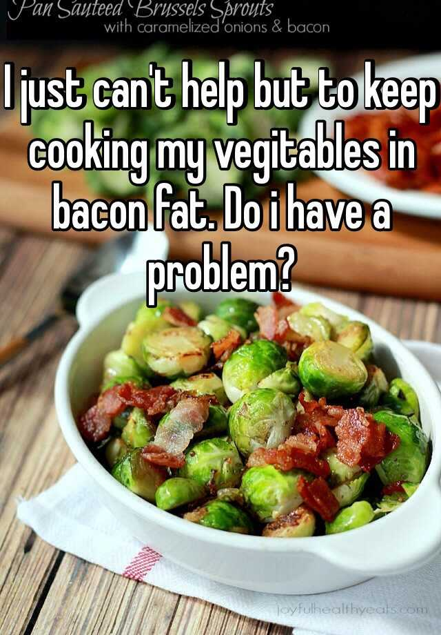 I just can't help but to keep cooking my vegitables in bacon fat. Do i have a problem?