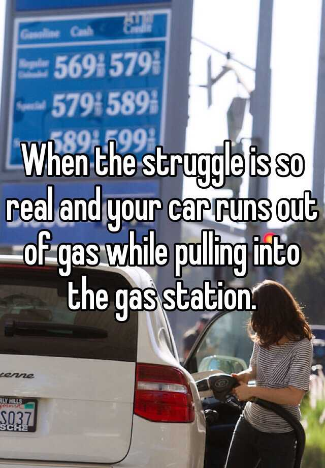 When the struggle is so real and your car runs out of gas while pulling into the gas station.