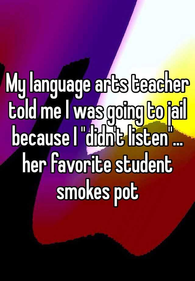 "My language arts teacher told me I was going to jail because I ""didn't listen""... her favorite student smokes pot"