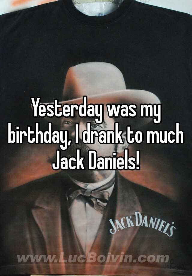 Yesterday was my birthday, I drank to much Jack Daniels!