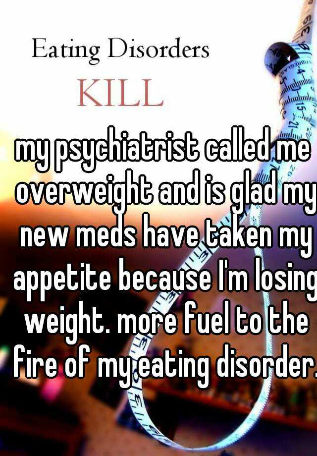 my psychiatrist called me overweight and is glad my new meds have taken my appetite because I'm losing weight. more fuel to the fire of my eating disorder.