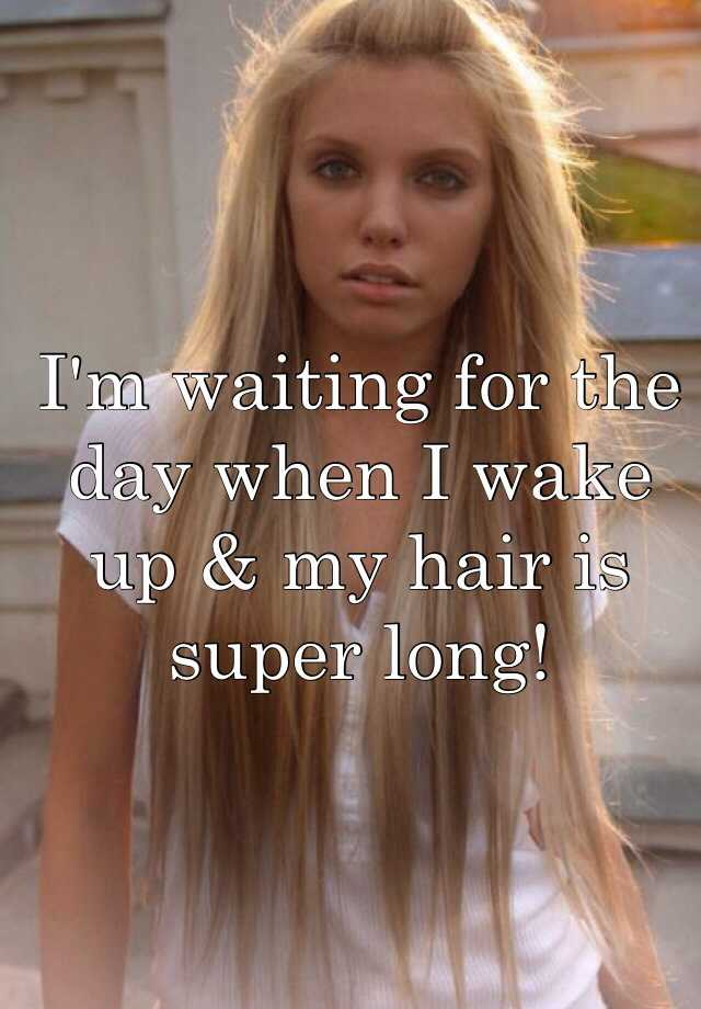 I'm waiting for the day when I wake up & my hair is super long!