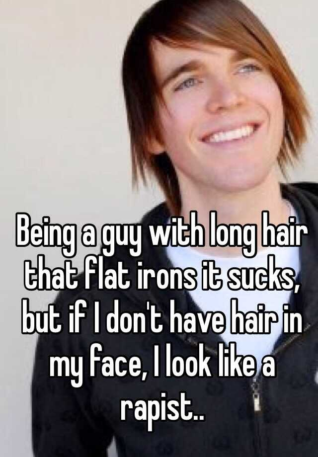 Being a guy with long hair that flat irons it sucks, but if I don't have hair in my face, I look like a rapist..