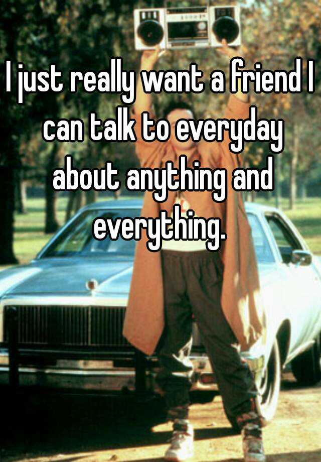 I just really want a friend I can talk to everyday about anything and everything.
