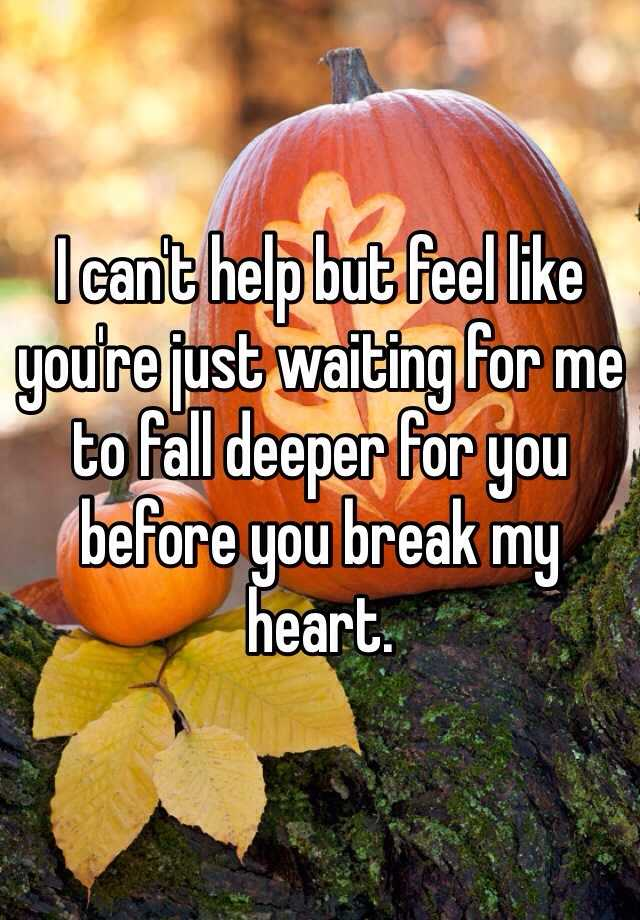 I can't help but feel like you're just waiting for me to fall deeper for you before you break my heart.