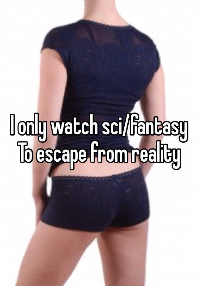 I only watch sci/fantasy  To escape from reality