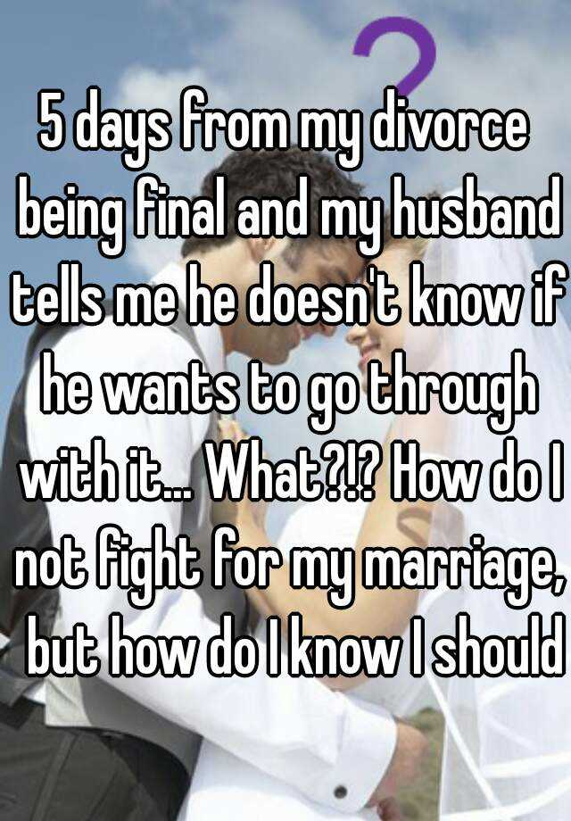 5 days from my divorce being final and my husband tells me he doesn't know if he wants to go through with it... What?!? How do I not fight for my marriage,  but how do I know I should?