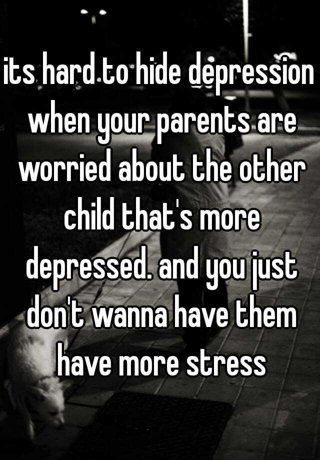 its hard to hide depression when your parents are worried about the other child that's more depressed. and you just don't wanna have them have more stress