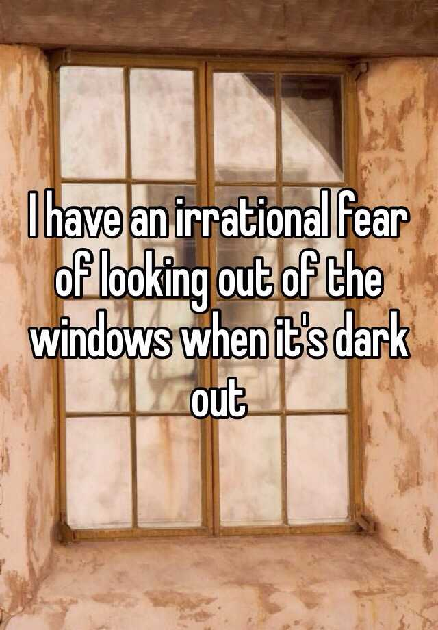 I have an irrational fear of looking out of the windows when it's dark out