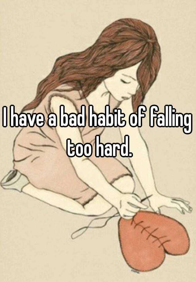 I have a bad habit of falling too hard.