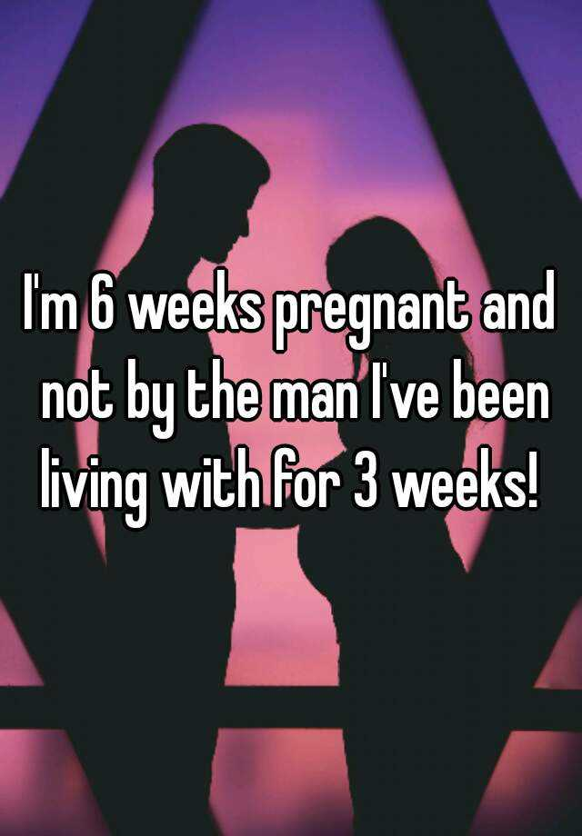 I'm 6 weeks pregnant and not by the man I've been living with for 3 weeks!
