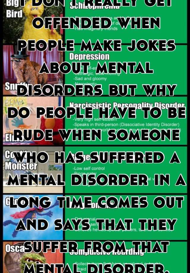 I don't really get offended when people make jokes about mental disorders but why do people have to be rude when someone who has suffered a mental disorder in a long time comes out and says that they suffer from that mental disorder.