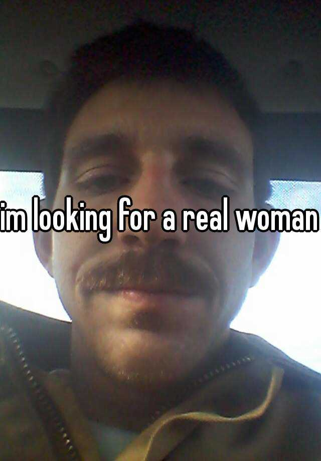 im looking for a real woman