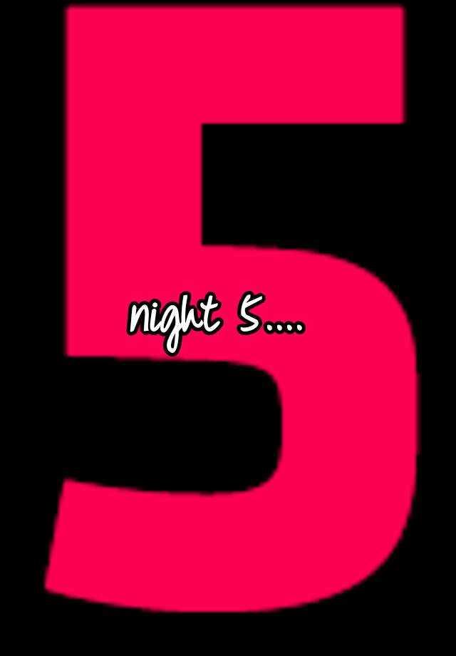 night 5....