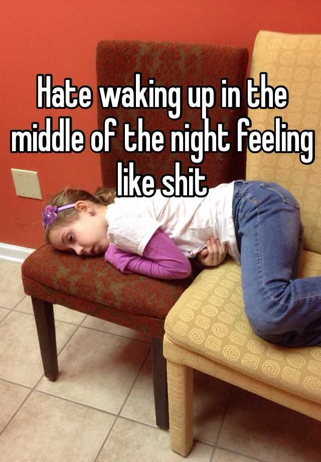 Hate waking up in the middle of the night feeling like shit