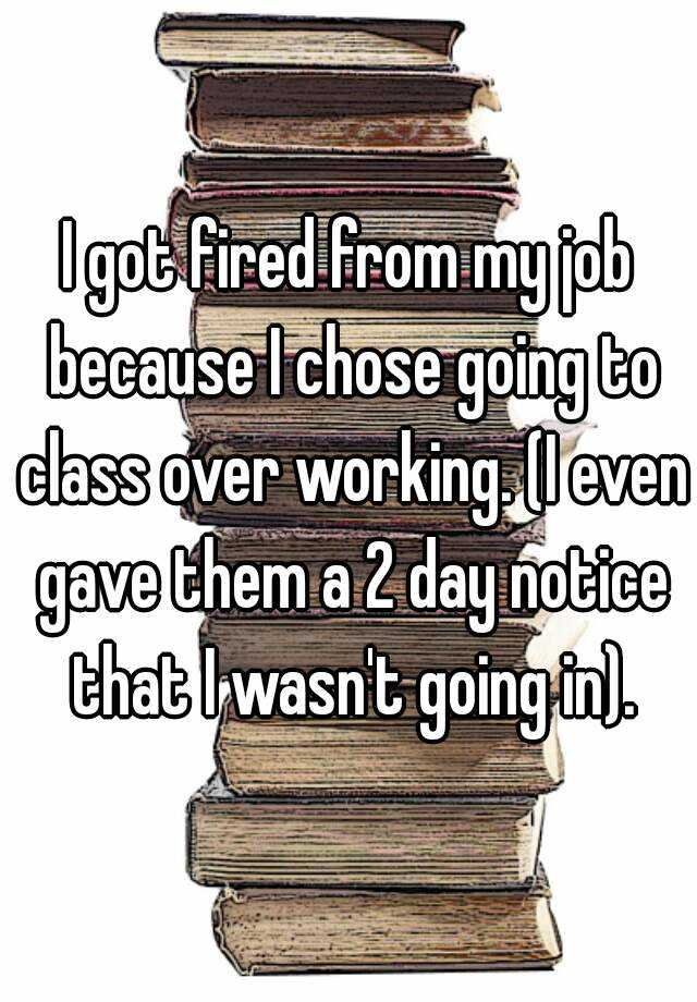 I got fired from my job because I chose going to class over working. (I even gave them a 2 day notice that I wasn't going in).