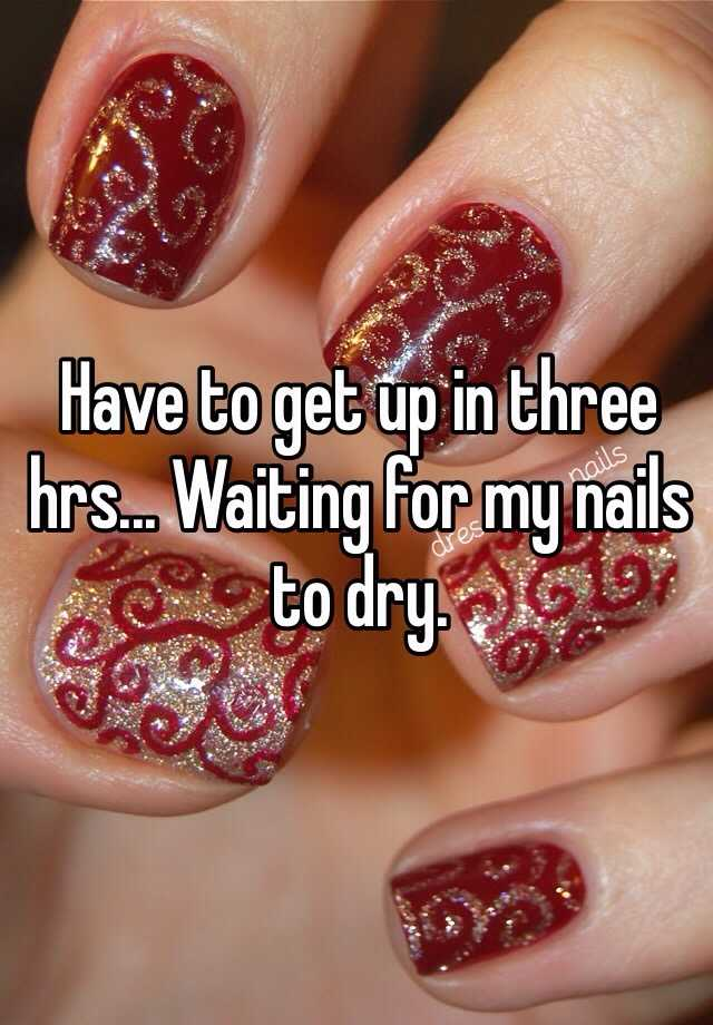 Have to get up in three hrs... Waiting for my nails to dry.