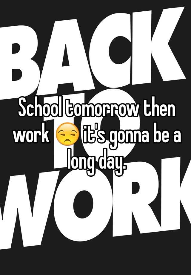 School tomorrow then work 😒 it's gonna be a long day.
