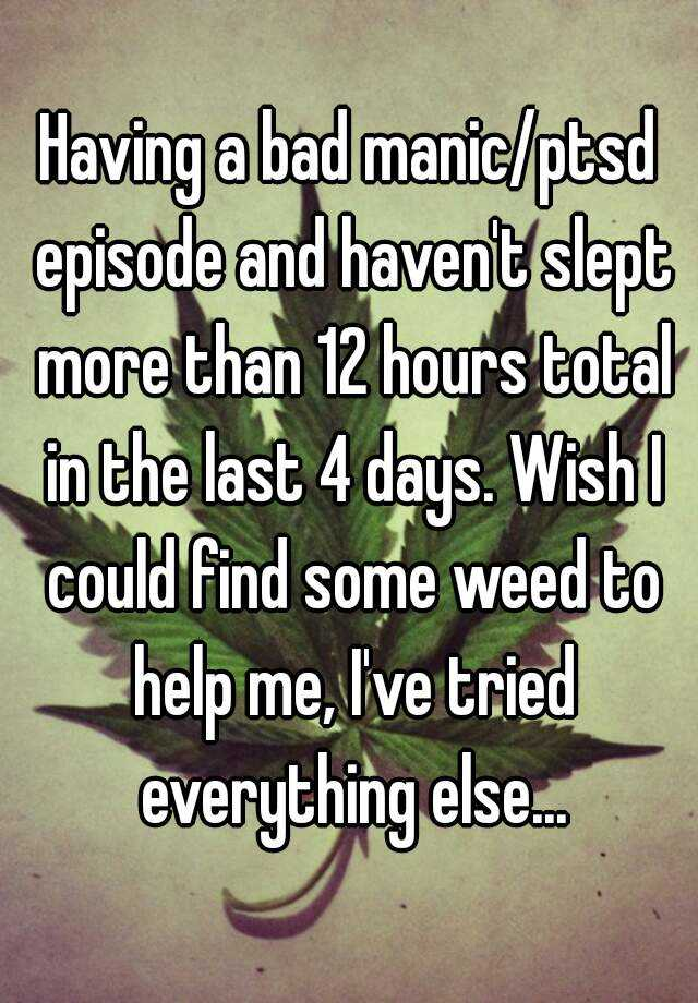 Having a bad manic/ptsd episode and haven't slept more than 12 hours total in the last 4 days. Wish I could find some weed to help me, I've tried everything else...